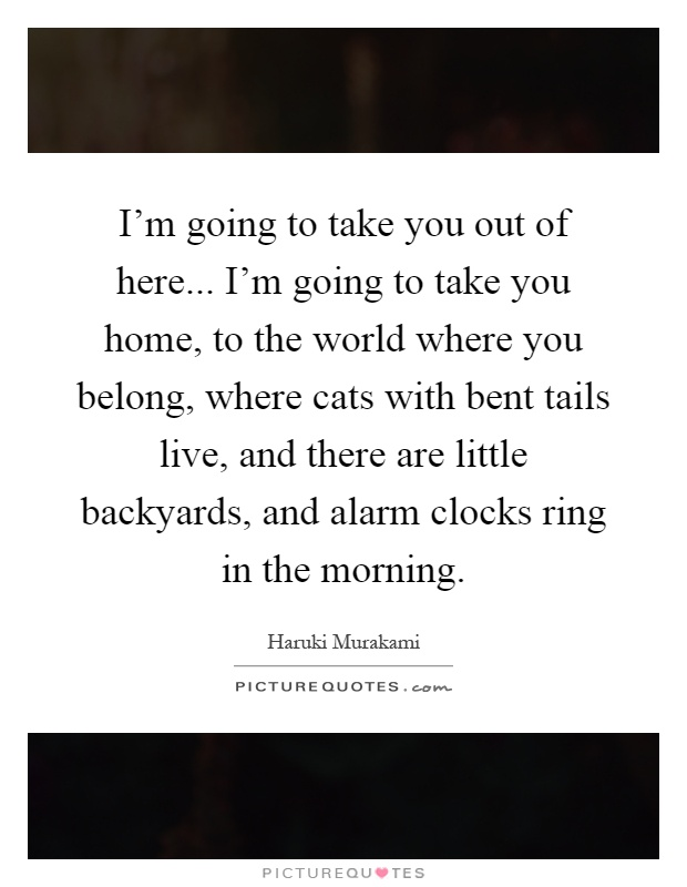 I'm going to take you out of here... I'm going to take you home, to the world where you belong, where cats with bent tails live, and there are little backyards, and alarm clocks ring in the morning Picture Quote #1