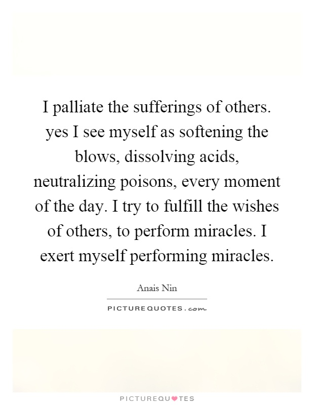 I palliate the sufferings of others. yes I see myself as softening the blows, dissolving acids, neutralizing poisons, every moment of the day. I try to fulfill the wishes of others, to perform miracles. I exert myself performing miracles Picture Quote #1