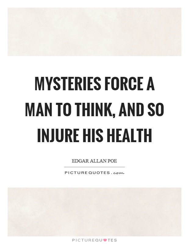 Mysteries force a man to think, and so injure his health Picture Quote #1