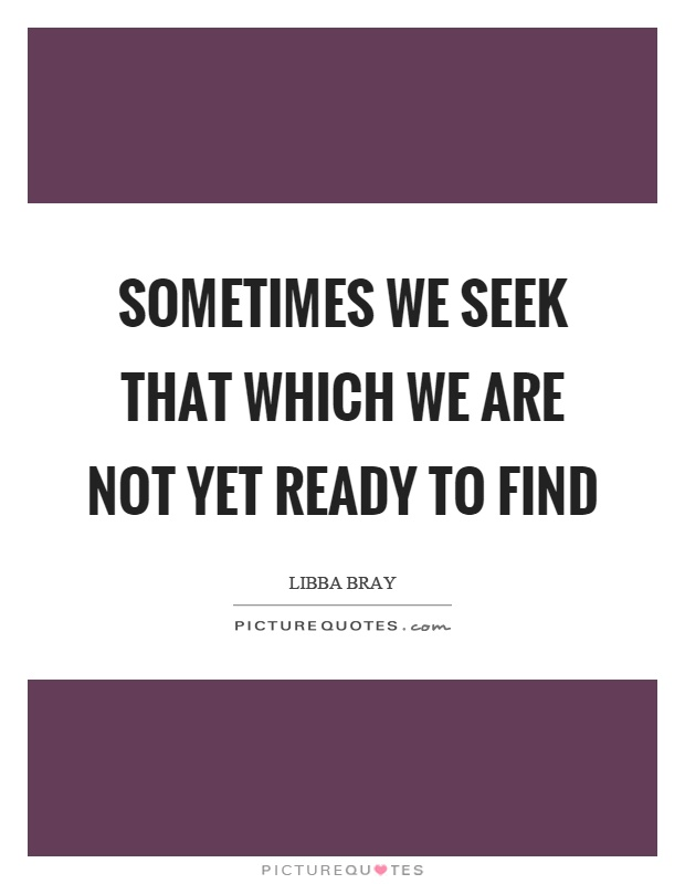 Sometimes we seek that which we are not yet ready to find Picture Quote #1