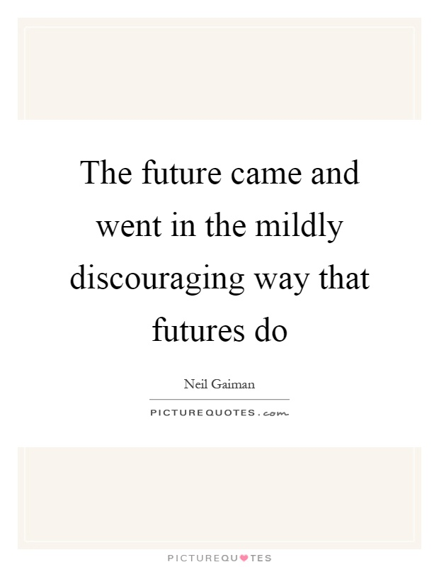 The future came and went in the mildly discouraging way that futures do Picture Quote #1