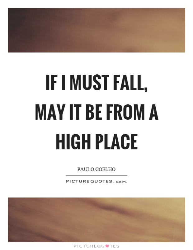 If I must fall, may it be from a high place Picture Quote #1