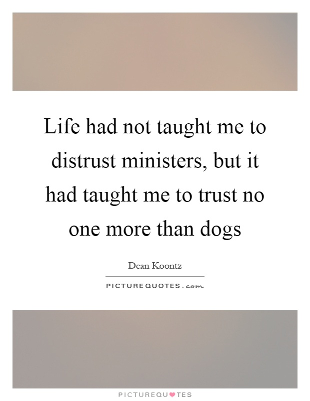 Life had not taught me to distrust ministers, but it had taught me to trust no one more than dogs Picture Quote #1