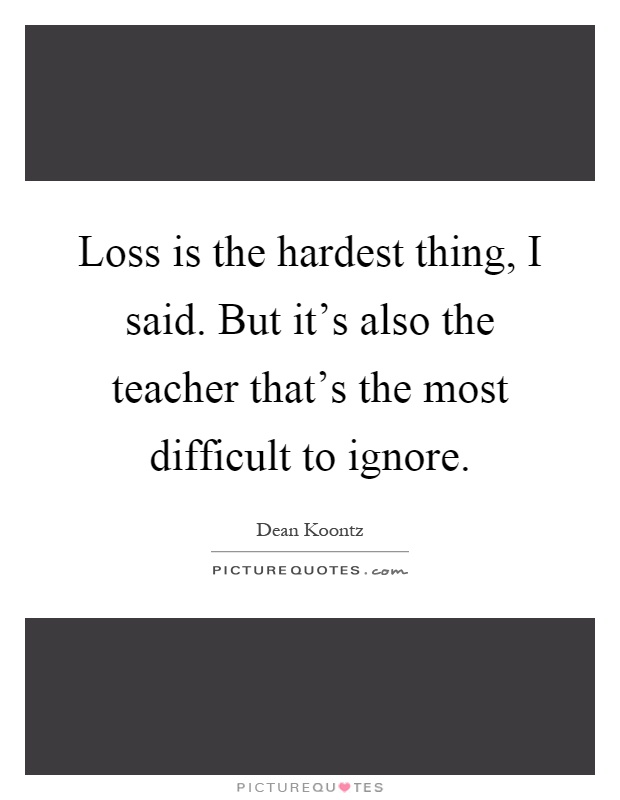 Loss is the hardest thing, I said. But it's also the teacher that's the most difficult to ignore Picture Quote #1