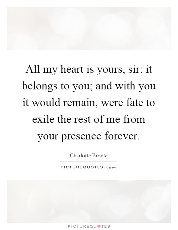 All my heart is yours, sir: it belongs to you; and with you it would remain, were fate to exile the rest of me from your presence forever Picture Quote #1