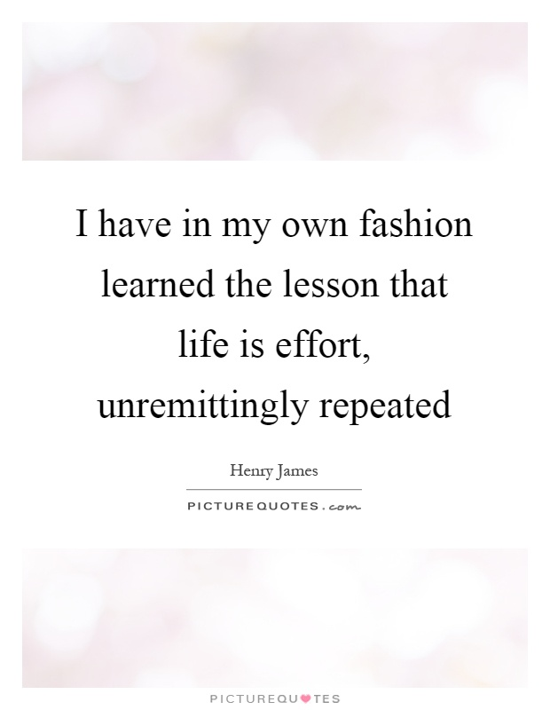 I have in my own fashion learned the lesson that life is effort, unremittingly repeated Picture Quote #1