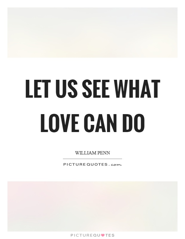 Let us see what love can do Picture Quote #1