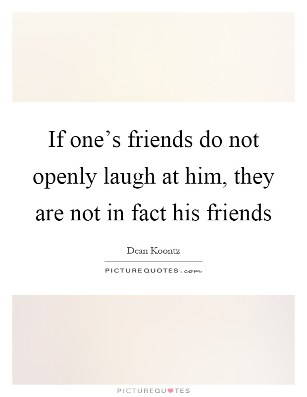 If one's friends do not openly laugh at him, they are not in fact his friends Picture Quote #1
