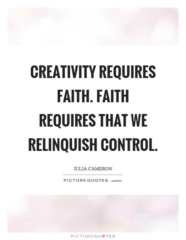 Creativity requires faith. Faith requires that we relinquish control Picture Quote #1