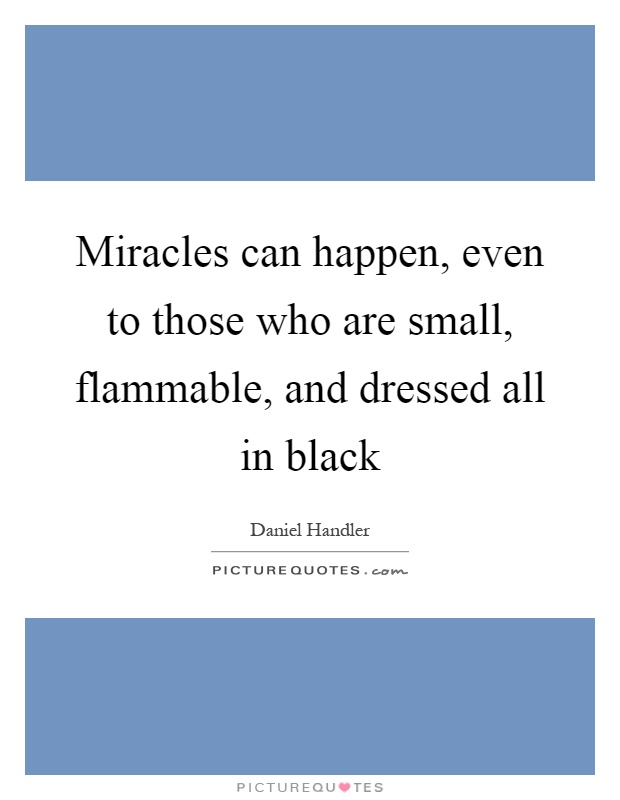 Miracles can happen, even to those who are small, flammable, and dressed all in black Picture Quote #1
