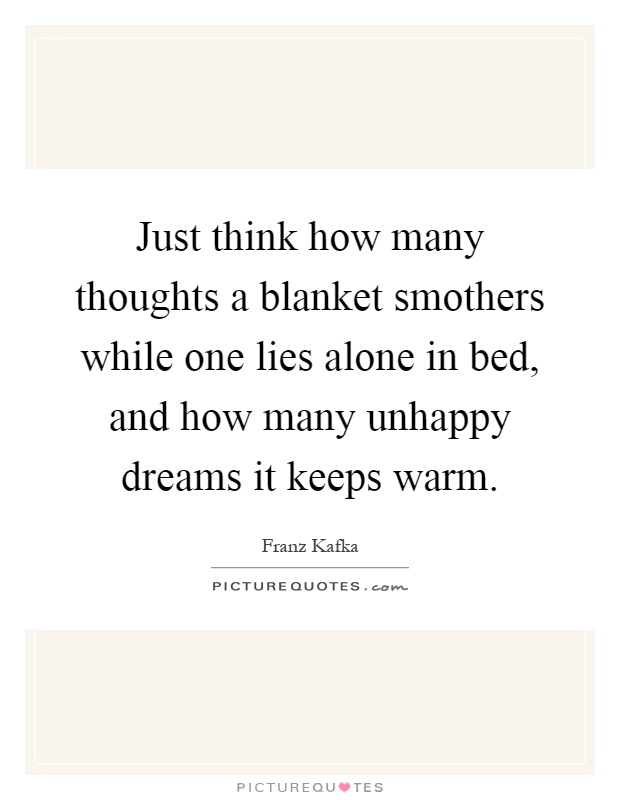 Just think how many thoughts a blanket smothers while one lies alone in bed, and how many unhappy dreams it keeps warm Picture Quote #1