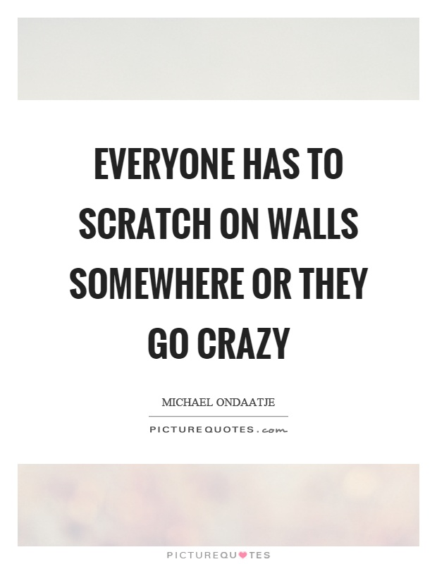 Everyone has to scratch on walls somewhere or they go crazy Picture Quote #1