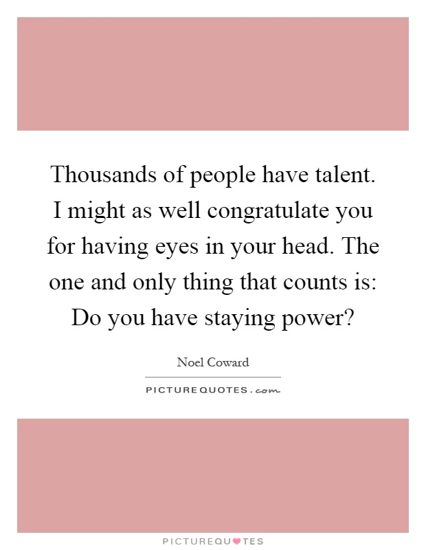 Thousands of people have talent. I might as well congratulate you for having eyes in your head. The one and only thing that counts is: Do you have staying power? Picture Quote #1