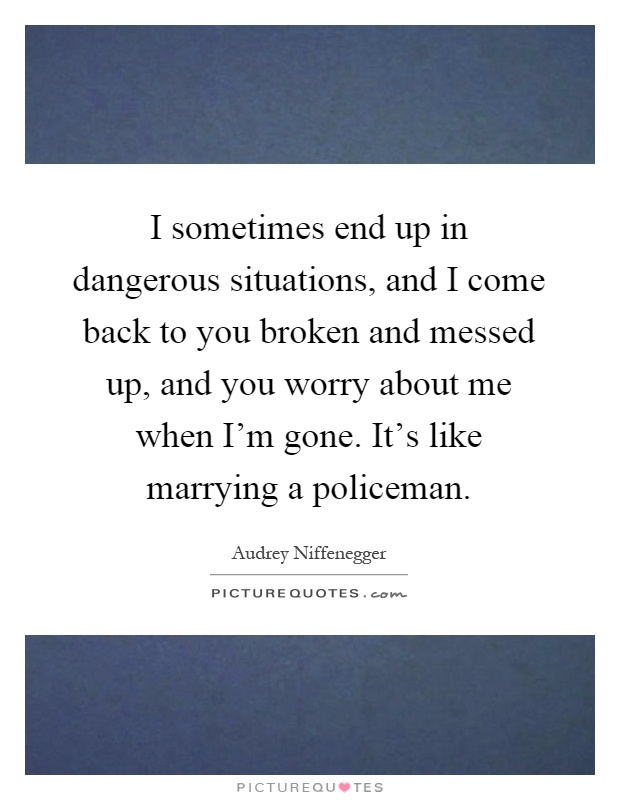 I sometimes end up in dangerous situations, and I come back to you broken and messed up, and you worry about me when I'm gone. It's like marrying a policeman Picture Quote #1