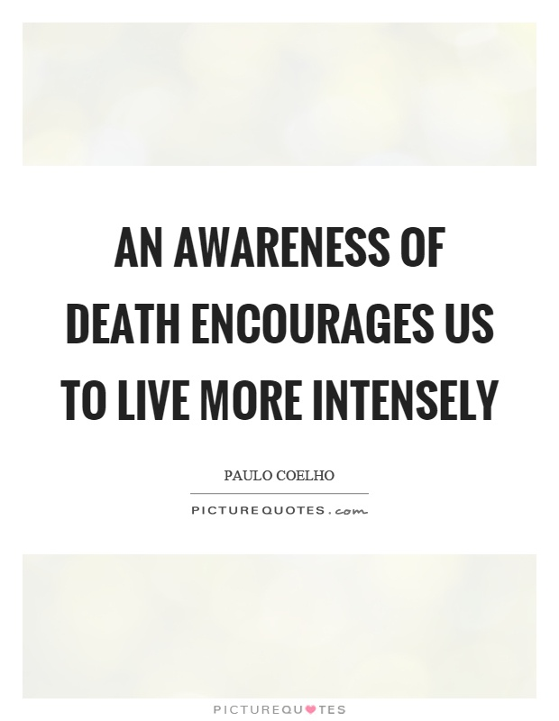 An awareness of death encourages us to live more intensely Picture Quote #1