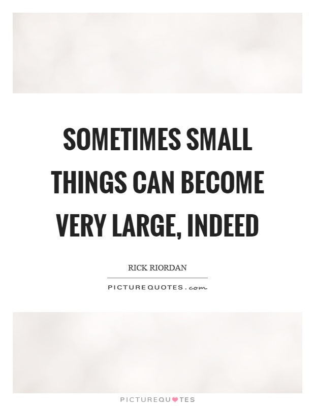 Sometimes small things can become very large, indeed Picture Quote #1