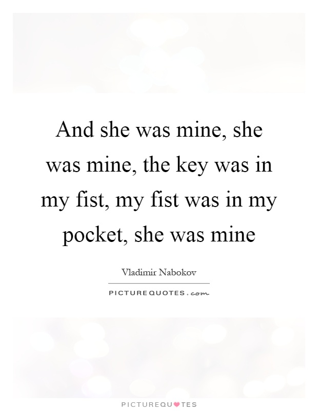 And she was mine, she was mine, the key was in my fist, my fist was in my pocket, she was mine Picture Quote #1
