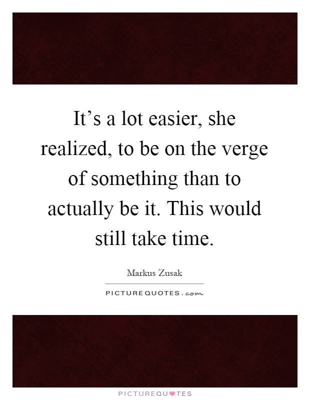 It's a lot easier, she realized, to be on the verge of something than to actually be it. This would still take time Picture Quote #1