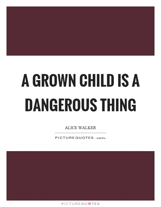 A grown child is a dangerous thing Picture Quote #1