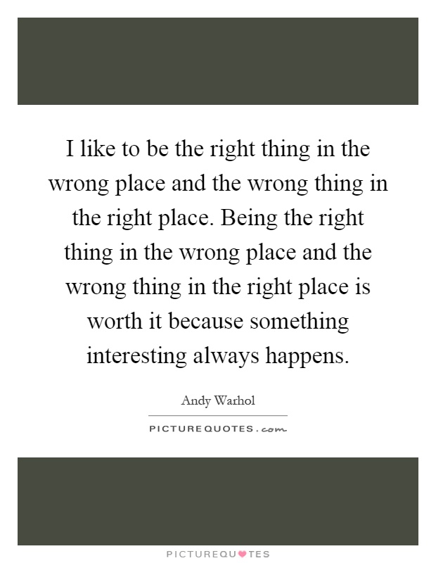 I like to be the right thing in the wrong place and the wrong thing in the right place. Being the right thing in the wrong place and the wrong thing in the right place is worth it because something interesting always happens Picture Quote #1
