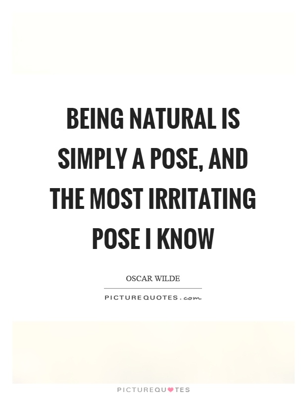Being natural is simply a pose, and the most irritating pose I know Picture Quote #1