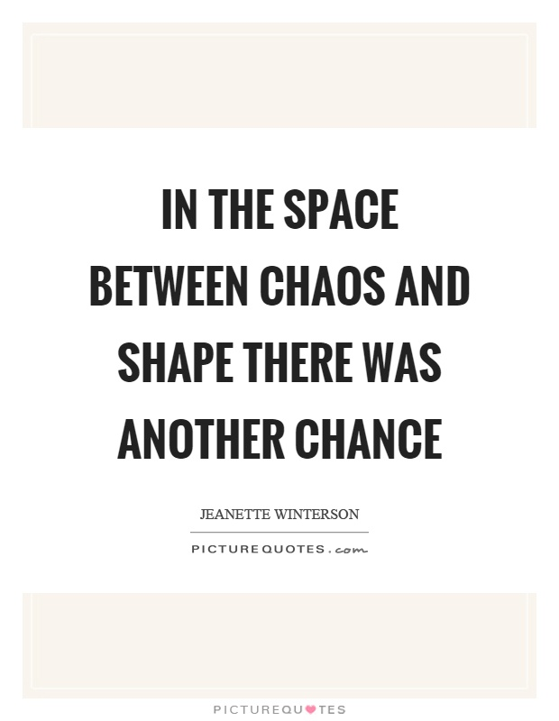 In the space between chaos and shape there was another chance Picture Quote #1