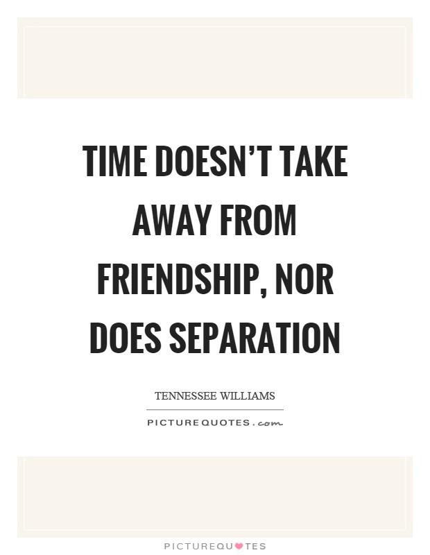 Time doesn't take away from friendship, nor does separation Picture Quote #1