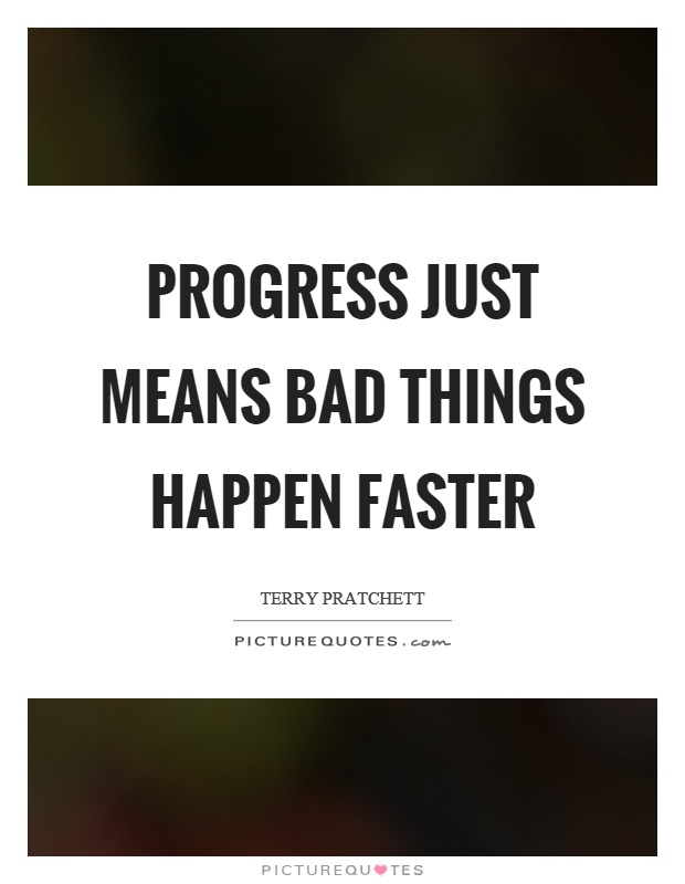 Progress just means bad things happen faster Picture Quote #1