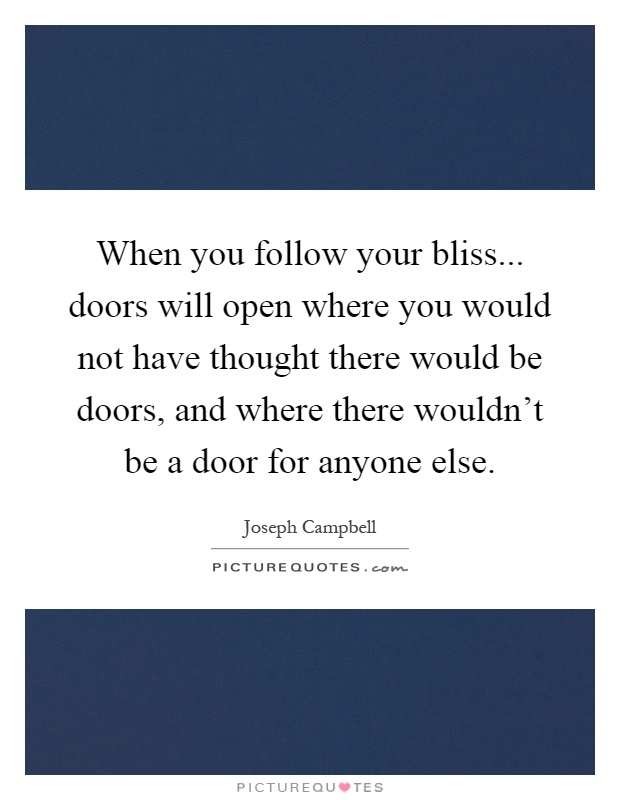 When you follow your bliss... doors will open where you would not have thought there would be doors, and where there wouldn't be a door for anyone else Picture Quote #1