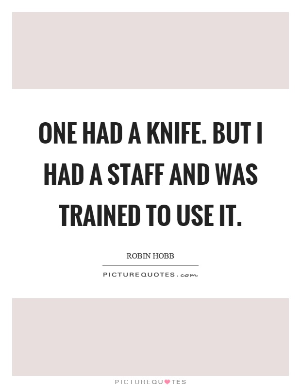 One had a knife. But I had a staff and was trained to use it Picture Quote #1