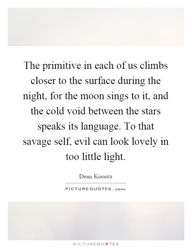 The primitive in each of us climbs closer to the surface during the night, for the moon sings to it, and the cold void between the stars speaks its language. To that savage self, evil can look lovely in too little light Picture Quote #1
