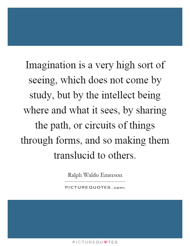 Imagination is a very high sort of seeing, which does not come by study, but by the intellect being where and what it sees, by sharing the path, or circuits of things through forms, and so making them translucid to others Picture Quote #1