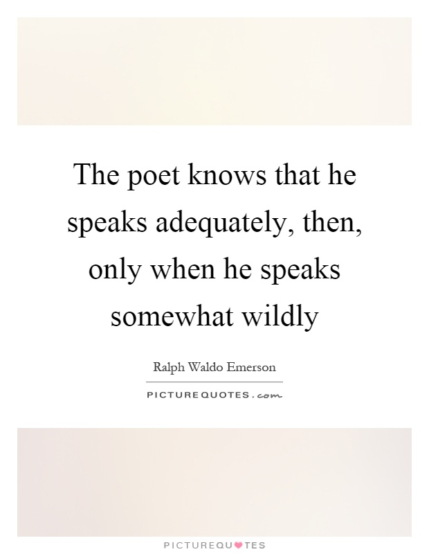 The poet knows that he speaks adequately, then, only when he speaks somewhat wildly Picture Quote #1