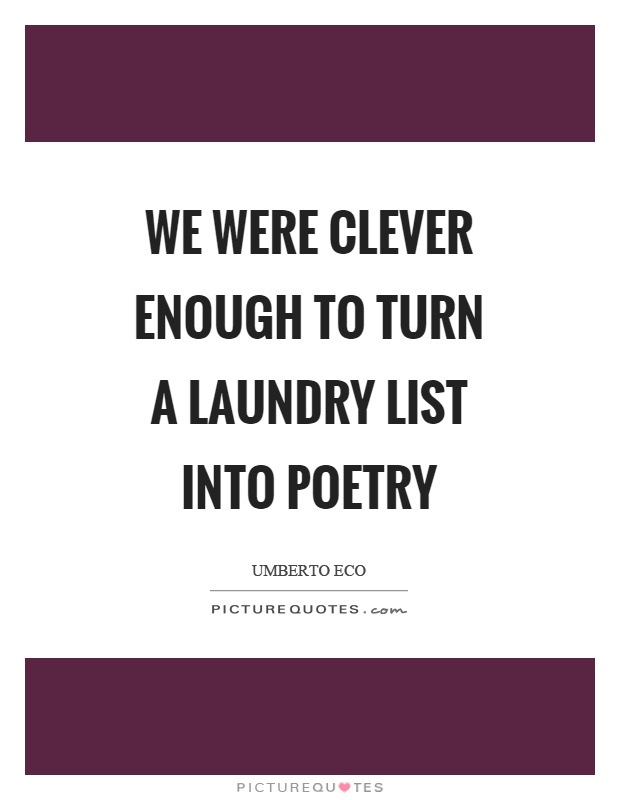 We were clever enough to turn a laundry list into poetry Picture Quote #1