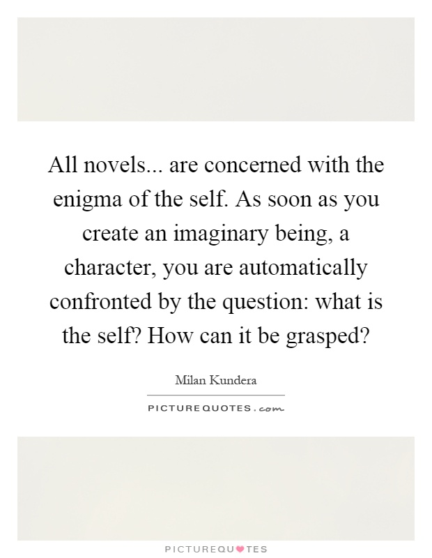 All novels... are concerned with the enigma of the self. As soon as you create an imaginary being, a character, you are automatically confronted by the question: what is the self? How can it be grasped? Picture Quote #1