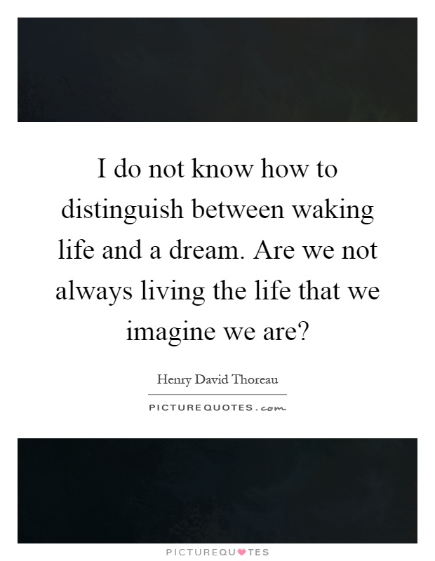 I do not know how to distinguish between waking life and a dream. Are we not always living the life that we imagine we are? Picture Quote #1
