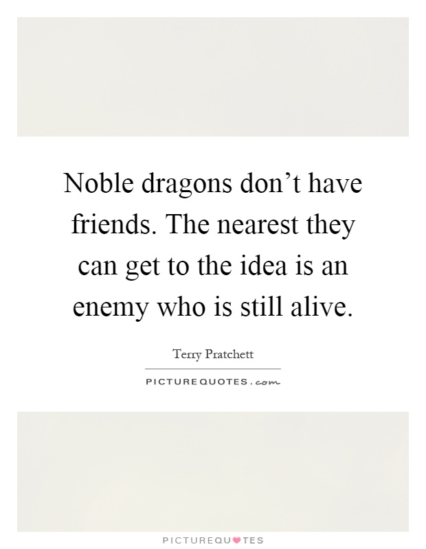 Noble dragons don't have friends. The nearest they can get to the idea is an enemy who is still alive Picture Quote #1