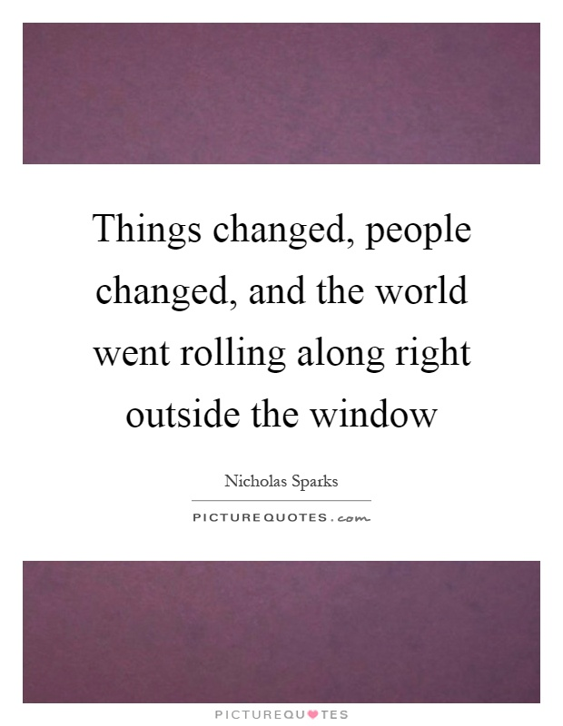 Things changed, people changed, and the world went rolling along right outside the window Picture Quote #1