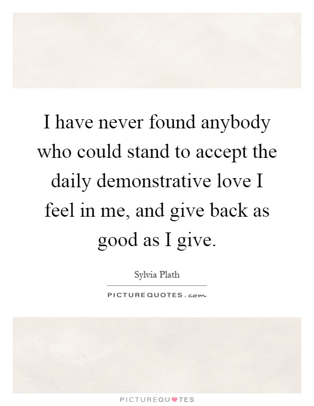 I have never found anybody who could stand to accept the daily demonstrative love I feel in me, and give back as good as I give Picture Quote #1