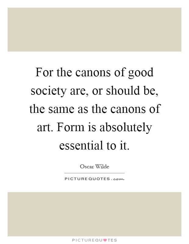 For the canons of good society are, or should be, the same as the canons of art. Form is absolutely essential to it Picture Quote #1