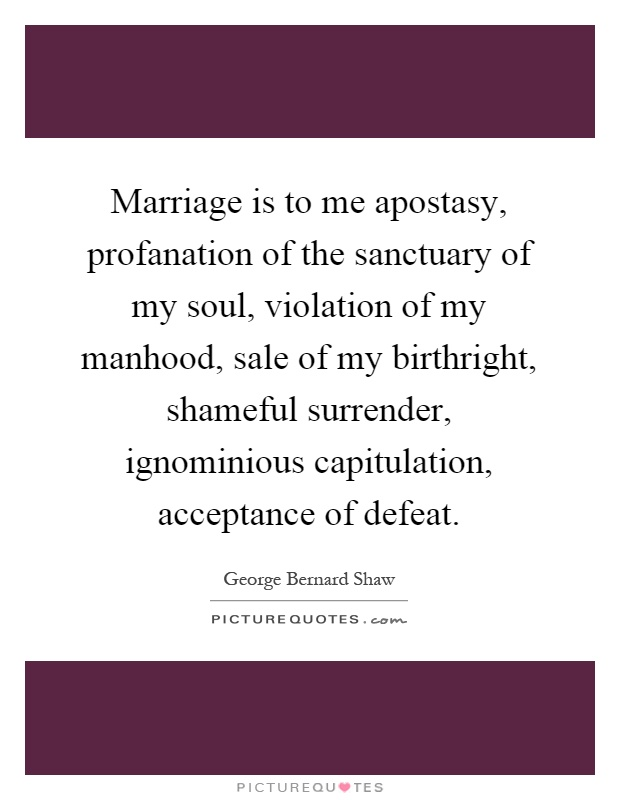Marriage is to me apostasy, profanation of the sanctuary of my soul, violation of my manhood, sale of my birthright, shameful surrender, ignominious capitulation, acceptance of defeat Picture Quote #1