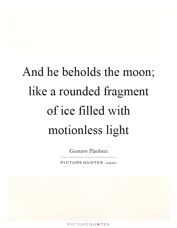 And he beholds the moon; like a rounded fragment of ice filled with motionless light Picture Quote #1