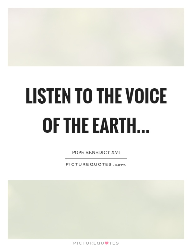 Listen to the voice of the earth Picture Quote #1