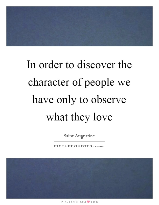 In order to discover the character of people we have only to observe what they love Picture Quote #1