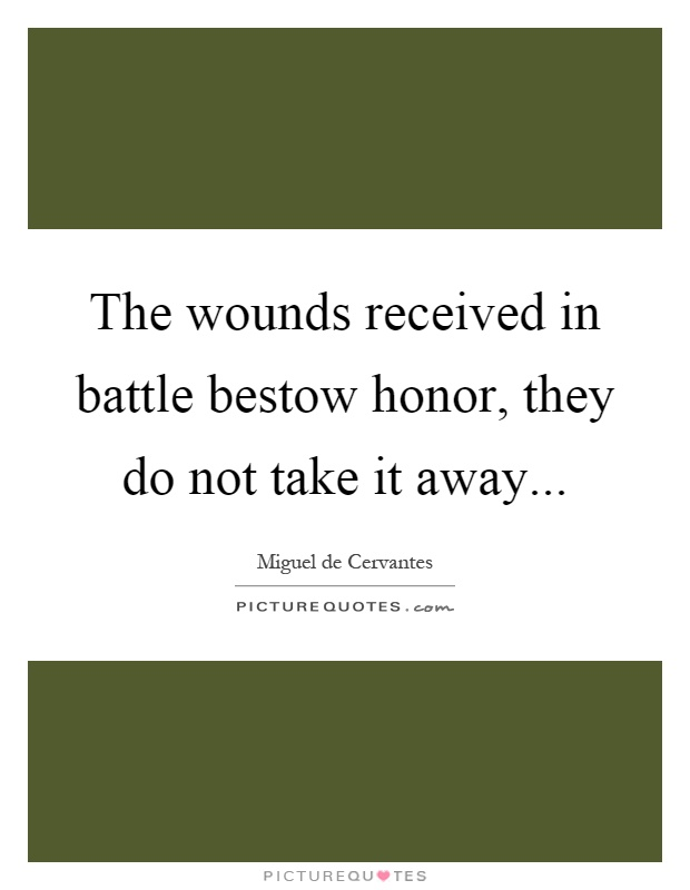 The wounds received in battle bestow honor, they do not take it away Picture Quote #1