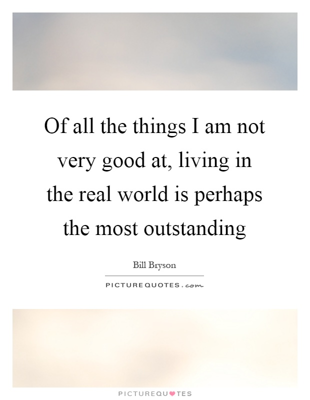 Of all the things I am not very good at, living in the real world is perhaps the most outstanding Picture Quote #1
