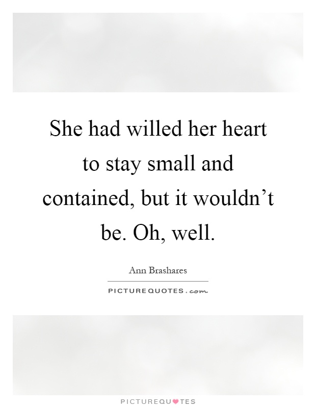She had willed her heart to stay small and contained, but it wouldn't be. Oh, well Picture Quote #1