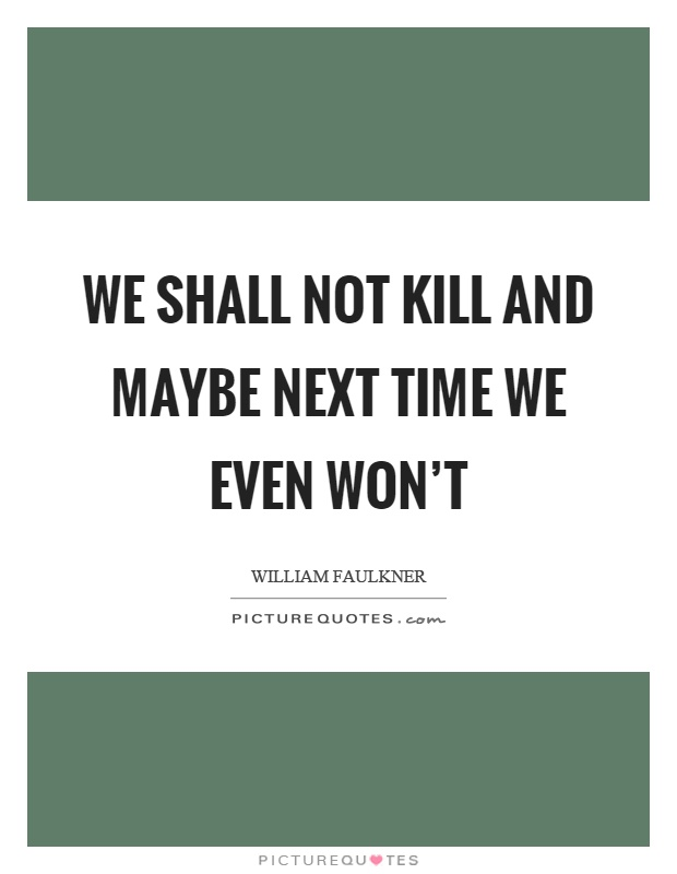 We shall not kill and maybe next time we even won't Picture Quote #1