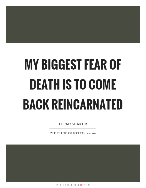 My biggest fear of death is to come back reincarnated Picture Quote #1