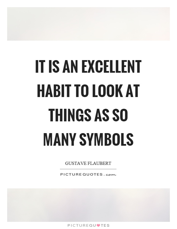 It is an excellent habit to look at things as so many symbols Picture Quote #1